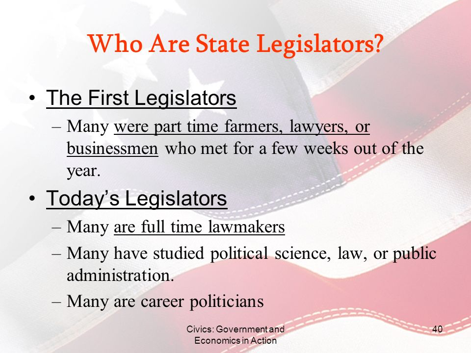 Civics: Government and Economics in Action 40 Who Are State Legislators? The First Legislators –Many were part time farmers, lawyers, or businessmen w