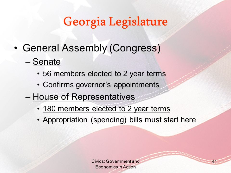 Georgia Legislature General Assembly (Congress) –Senate 56 members elected to 2 year terms Confirms governors appointments –House of Representatives 1