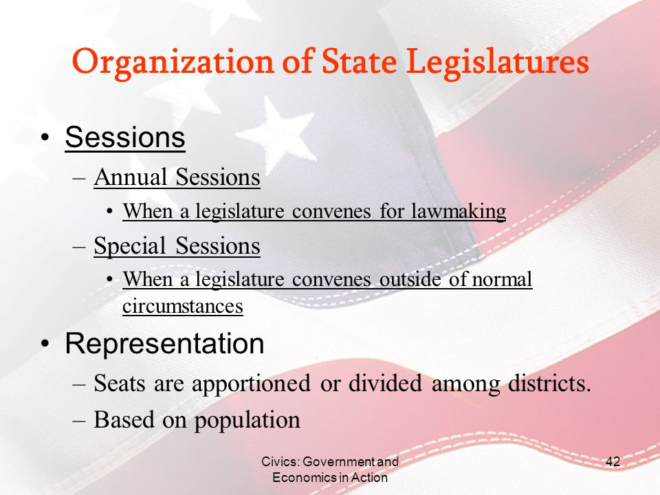 Civics: Government and Economics in Action 42 Organization of State Legislatures Sessions –Annual Sessions When a legislature convenes for lawmaking –