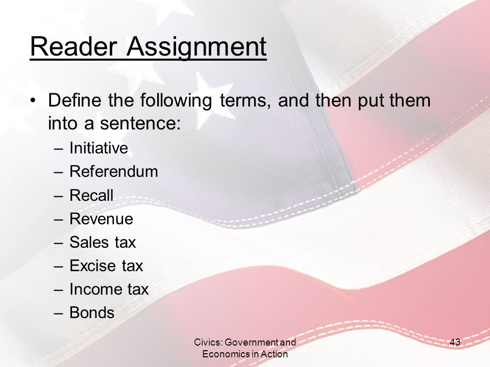 Reader Assignment Define the following terms, and then put them into a sentence: –Initiative –Referendum –Recall –Revenue –Sales tax –Excise tax –Inco