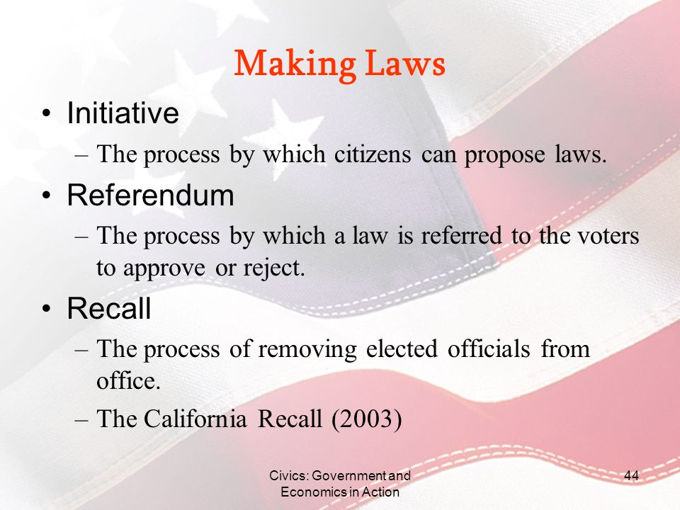 Civics: Government and Economics in Action 44 Making Laws Initiative –The process by which citizens can propose laws. Referendum –The process by which