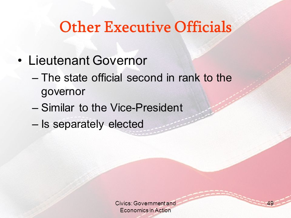 Civics: Government and Economics in Action 49 Other Executive Officials Lieutenant Governor –The state official second in rank to the governor –Simila