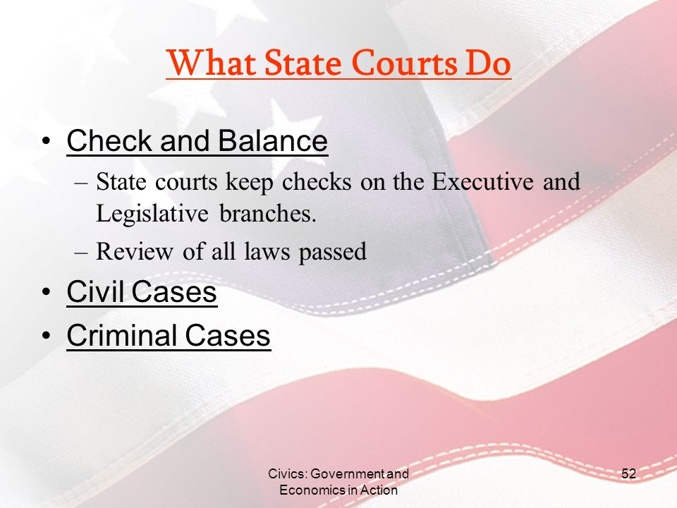 Civics: Government and Economics in Action 52 What State Courts Do Check and Balance –State courts keep checks on the Executive and Legislative branch