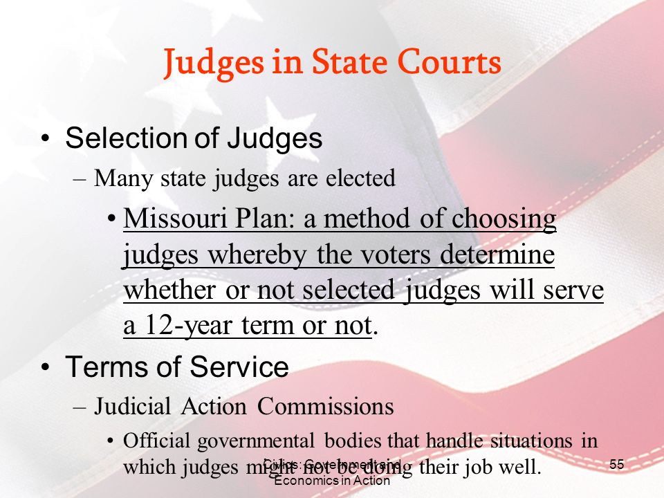 Civics: Government and Economics in Action 55 Judges in State Courts Selection of Judges –Many state judges are elected Missouri Plan: a method of cho