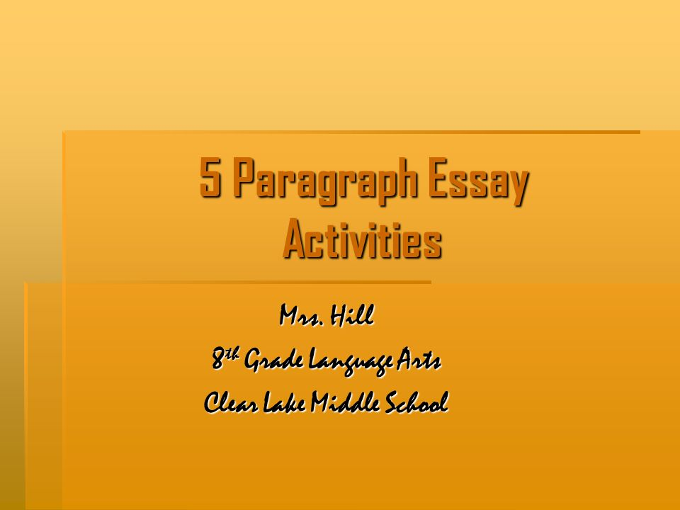 5 Paragraph Essay Activities Mrs. Hill 8 th Grade Language Arts Clear Lake Middle School