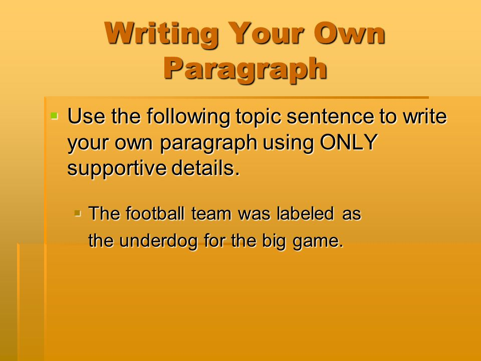 Writing Your Own Paragraph Use the following topic sentence to write your own paragraph using ONLY supportive details.