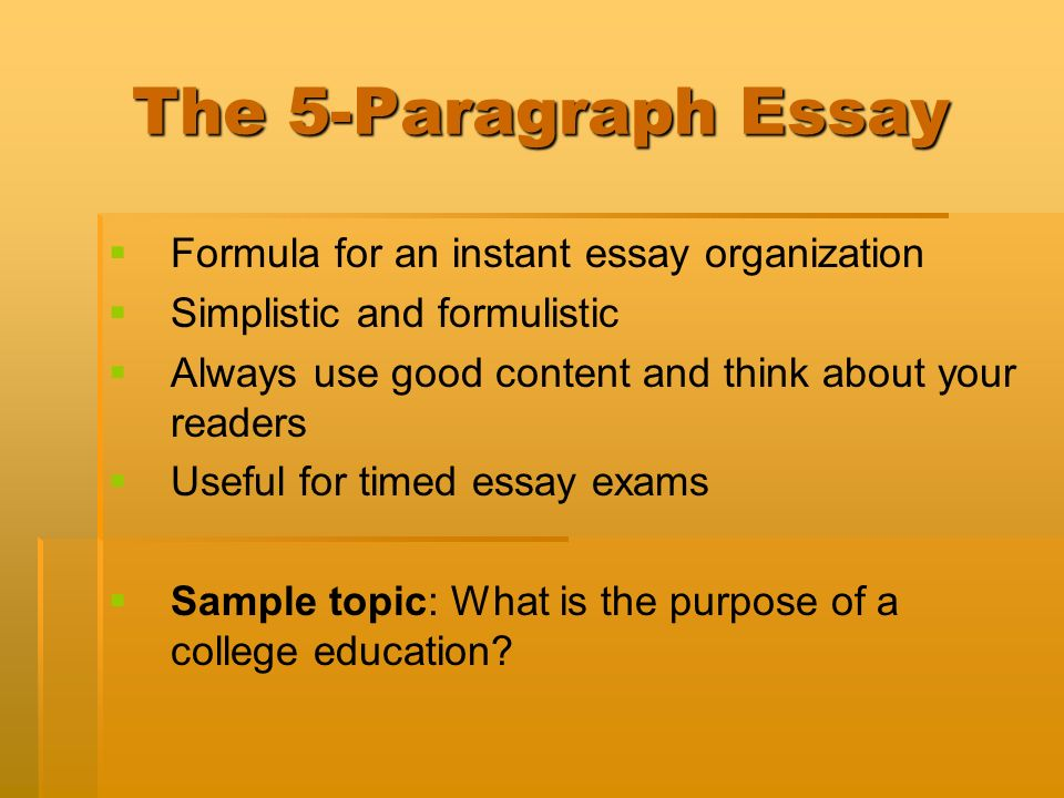 The 5-Paragraph Essay Formula for an instant essay organization Simplistic and formulistic Always use good content and think about your readers Useful for timed essay exams Sample topic: What is the purpose of a college education
