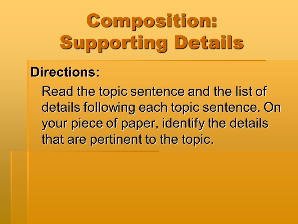 Composition: Supporting Details Directions: Read the topic sentence and the list of details following each topic sentence.