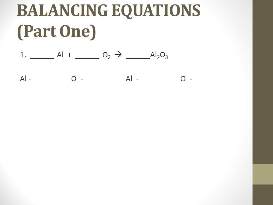 BALANCING EQUATIONS (Part One) 1. ______ Al + ______ O 2 ______Al 2 O 3 Al - O -
