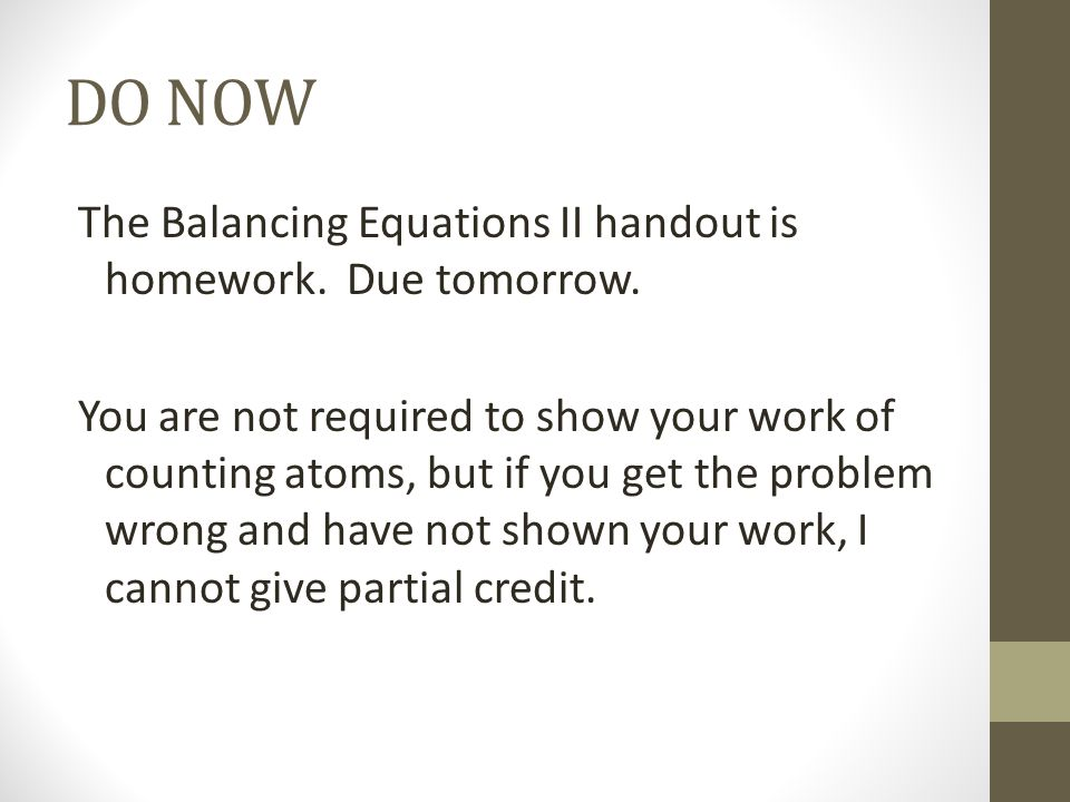 DO NOW The Balancing Equations II handout is homework. Due tomorrow. You are not required to show your work of counting atoms, but if you get the prob