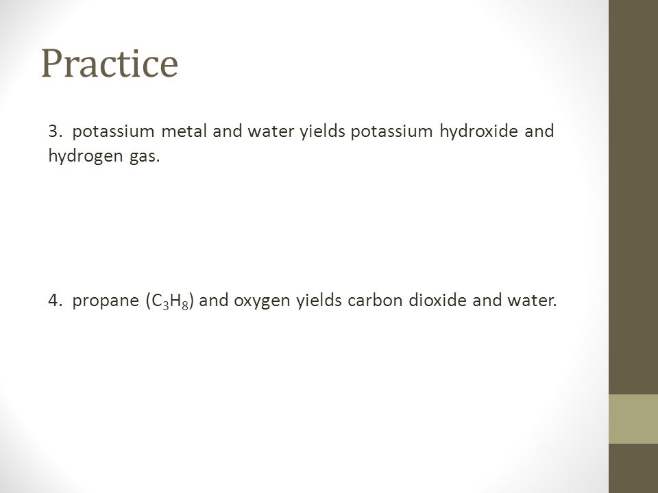 Practice 3. potassium metal and water yields potassium hydroxide and hydrogen gas. 4. propane (C 3 H 8 ) and oxygen yields carbon dioxide and water.