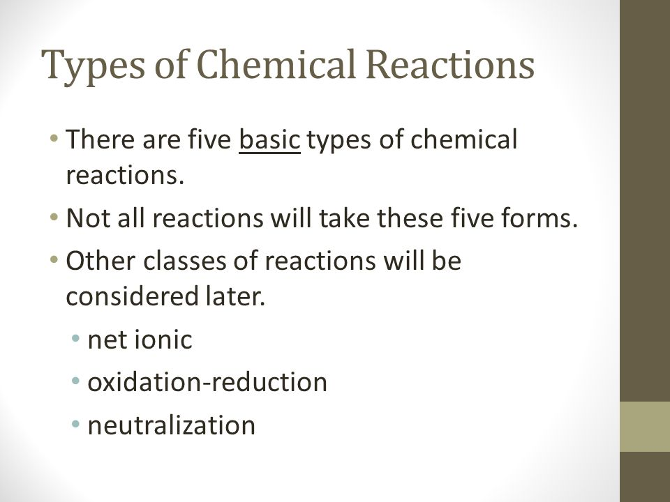 Types of Chemical Reactions There are five basic types of chemical reactions. Not all reactions will take these five forms. Other classes of reactions