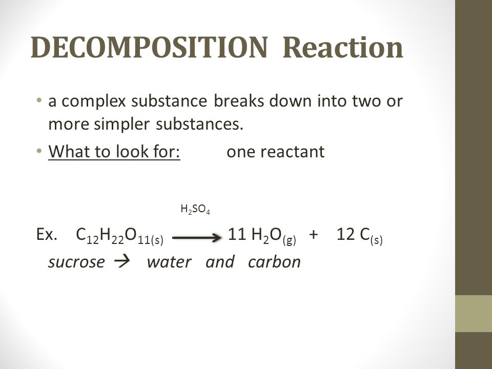 DECOMPOSITION Reaction a complex substance breaks down into two or more simpler substances. What to look for:one reactant H 2 SO 4 Ex. C 12 H 22 O 11(