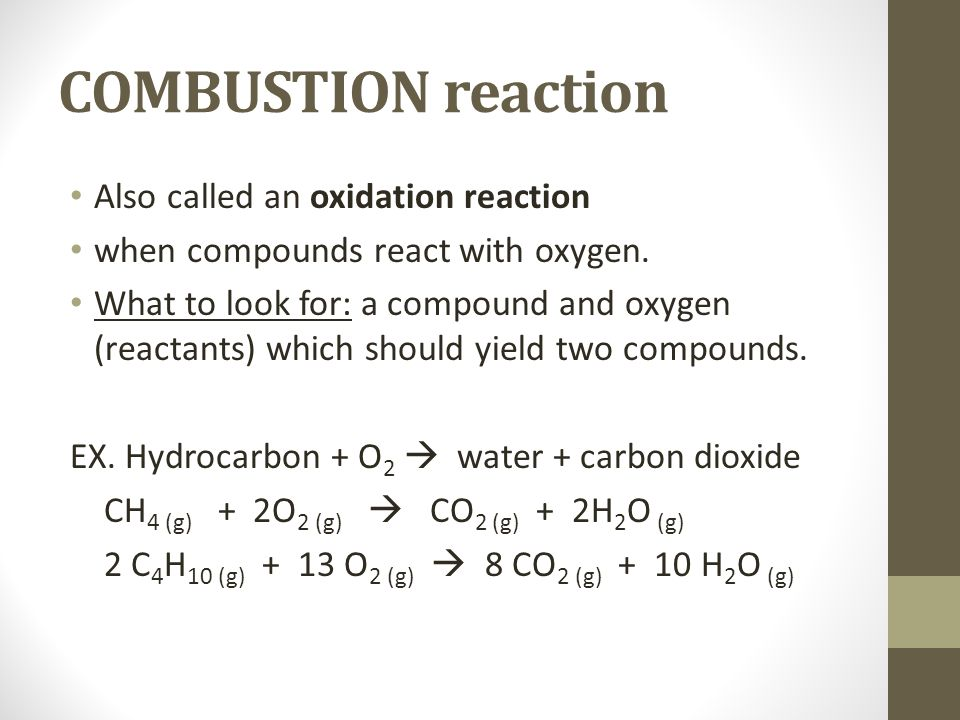 COMBUSTION reaction Also called an oxidation reaction when compounds react with oxygen. What to look for: a compound and oxygen (reactants) which shou