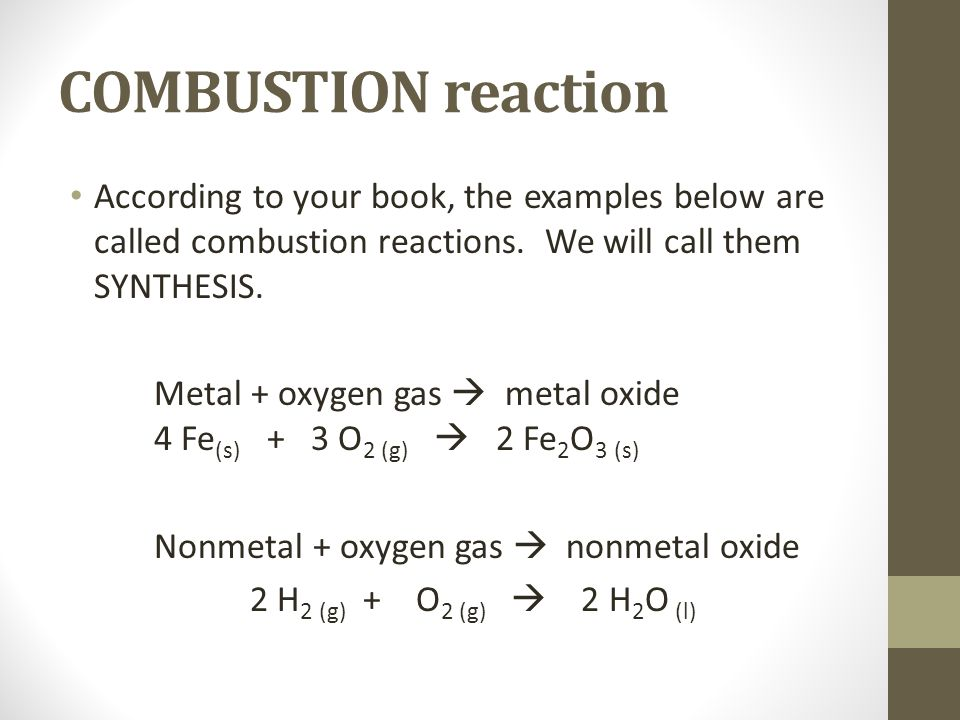 COMBUSTION reaction According to your book, the examples below are called combustion reactions. We will call them SYNTHESIS. Metal + oxygen gas metal