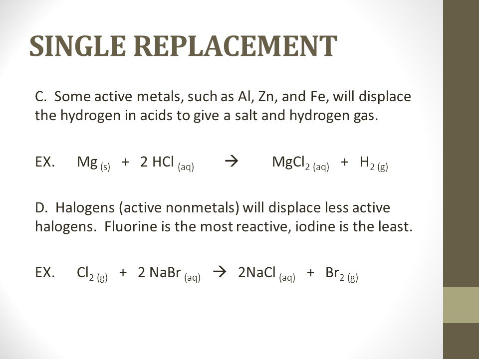 SINGLE REPLACEMENT C. Some active metals, such as Al, Zn, and Fe, will displace the hydrogen in acids to give a salt and hydrogen gas. EX.Mg (s) + 2 H