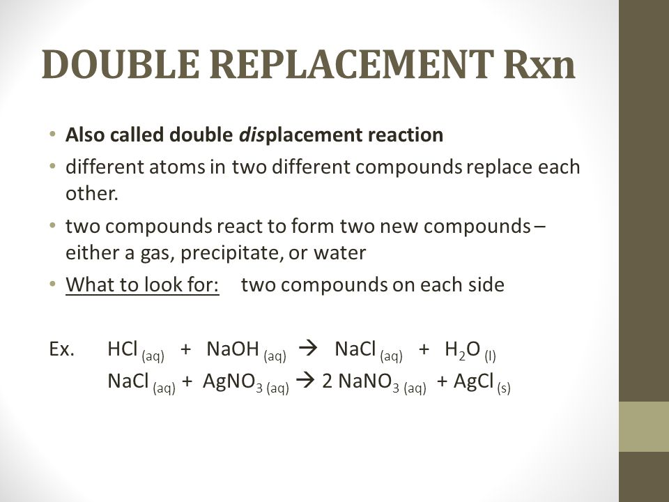 DOUBLE REPLACEMENT Rxn Also called double displacement reaction different atoms in two different compounds replace each other. two compounds react to