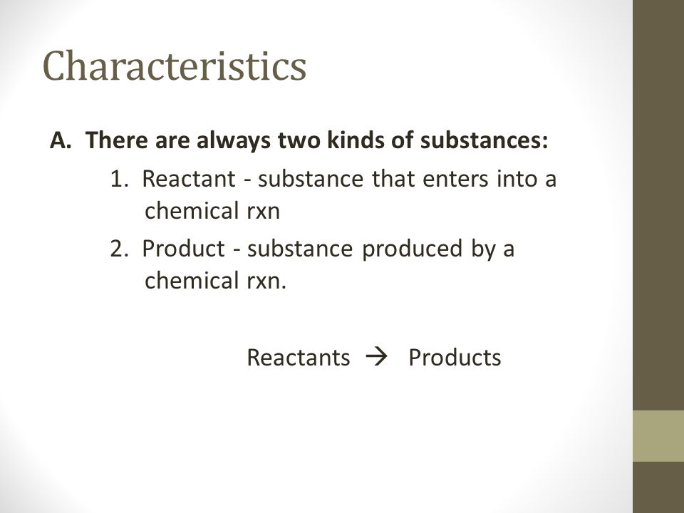 Characteristics A. There are always two kinds of substances: 1. Reactant - substance that enters into a chemical rxn 2. Product - substance produced b