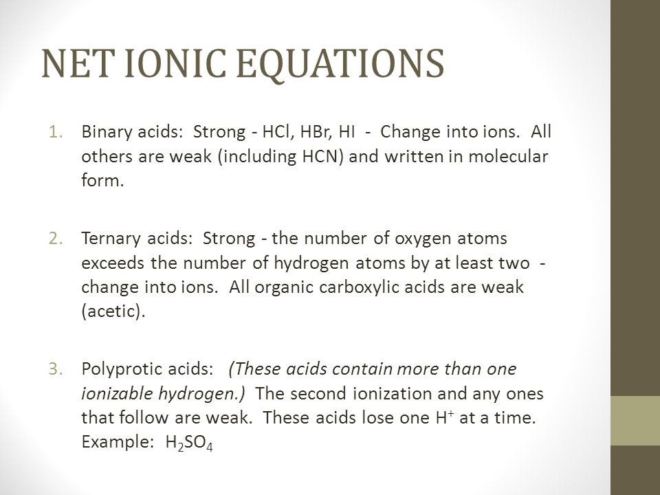 NET IONIC EQUATIONS 1.Binary acids: Strong - HCl, HBr, HI - Change into ions. All others are weak (including HCN) and written in molecular form. 2.Ter