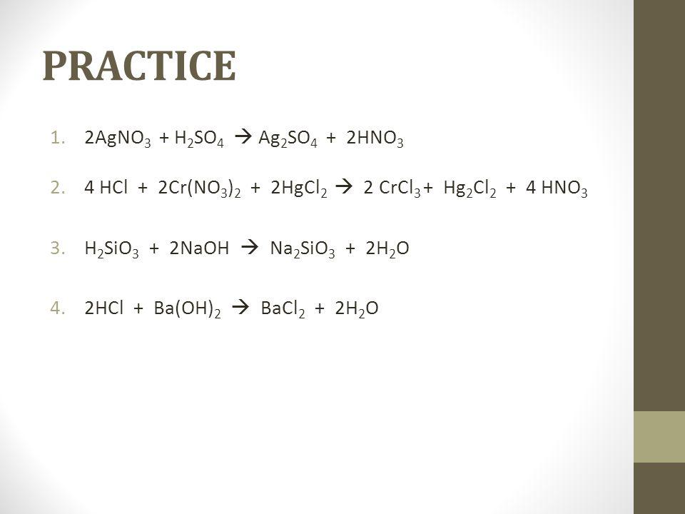 PRACTICE 1.2AgNO 3 + H 2 SO 4 Ag 2 SO 4 + 2HNO 3 2.4 HCl + 2Cr(NO 3 ) 2 + 2HgCl 2 2 CrCl 3 + Hg 2 Cl 2 + 4 HNO 3 3.H 2 SiO 3 + 2NaOH Na 2 SiO 3 + 2H 2