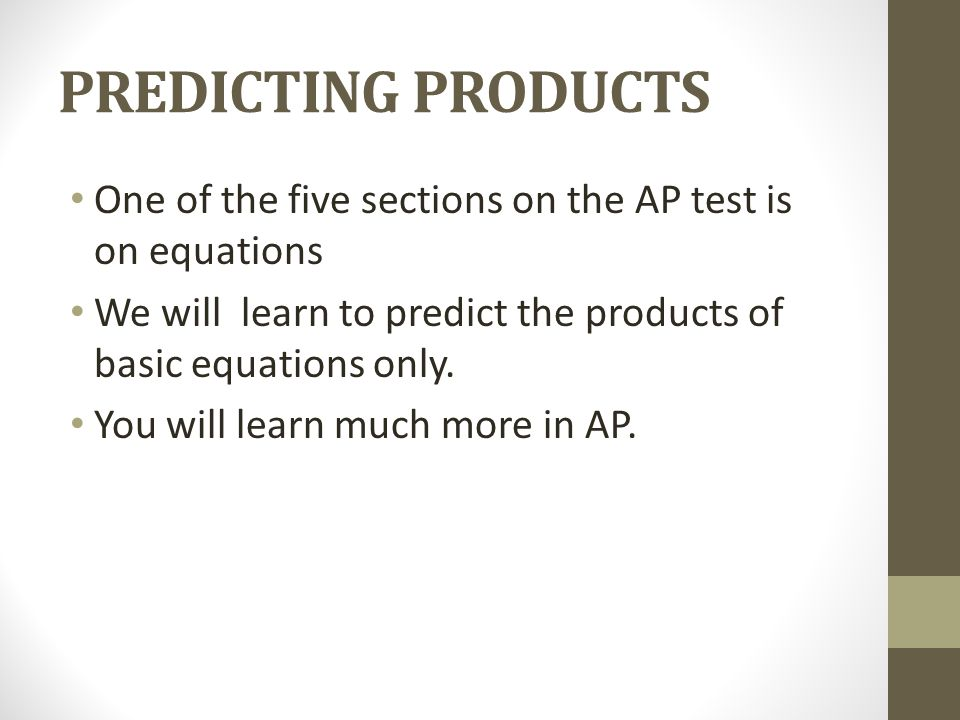 PREDICTING PRODUCTS One of the five sections on the AP test is on equations We will learn to predict the products of basic equations only. You will le