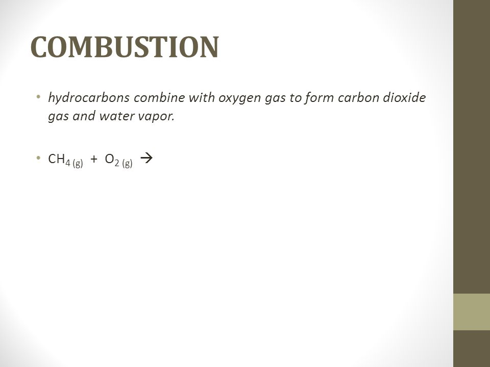 COMBUSTION hydrocarbons combine with oxygen gas to form carbon dioxide gas and water vapor. CH 4 (g) + O 2 (g)