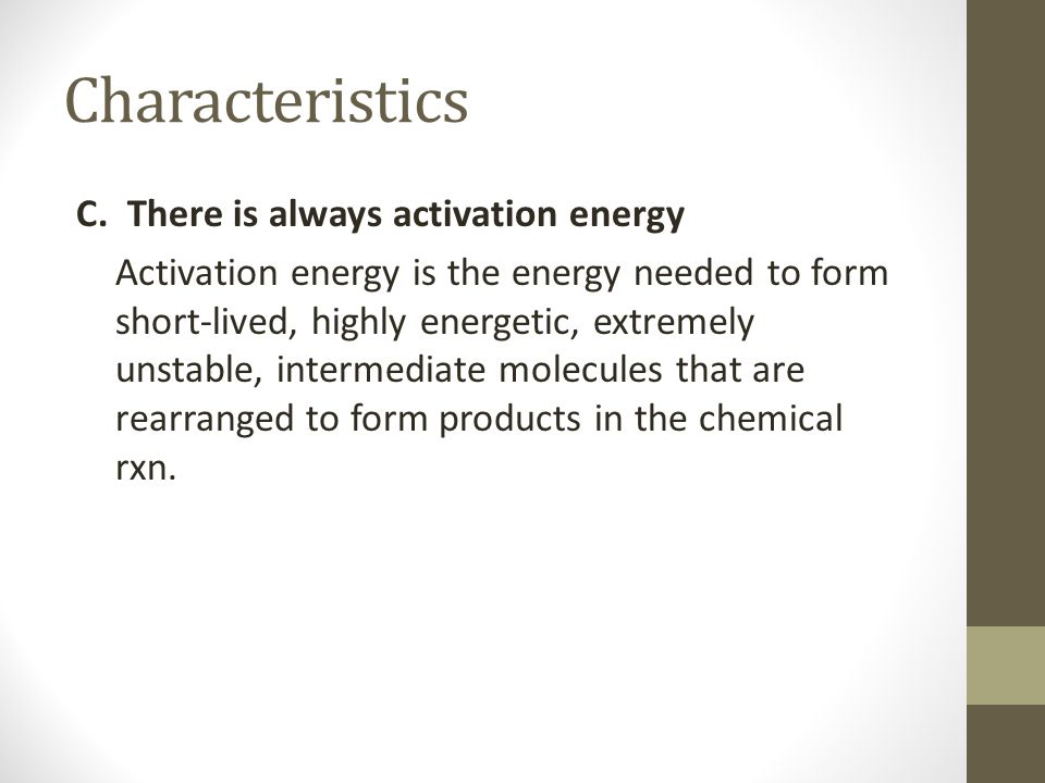 Characteristics C. There is always activation energy Activation energy is the energy needed to form short-lived, highly energetic, extremely unstable,