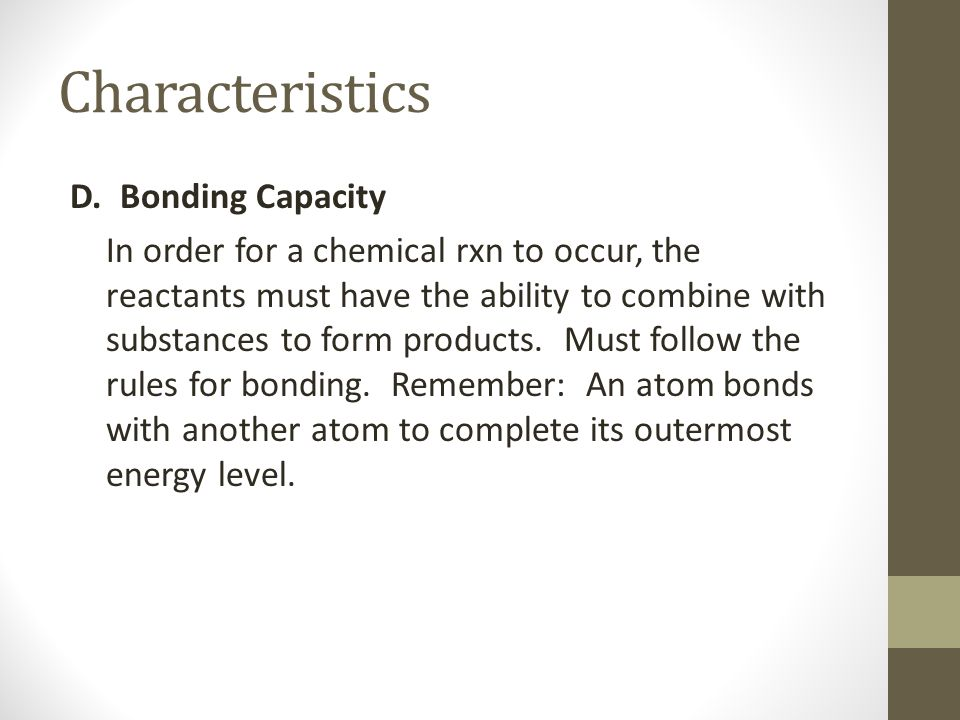 Characteristics D. Bonding Capacity In order for a chemical rxn to occur, the reactants must have the ability to combine with substances to form produ
