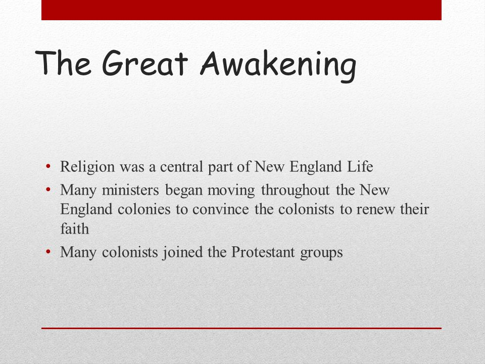 The Great Awakening Religion was a central part of New England Life Many ministers began moving throughout the New England colonies to convince the co