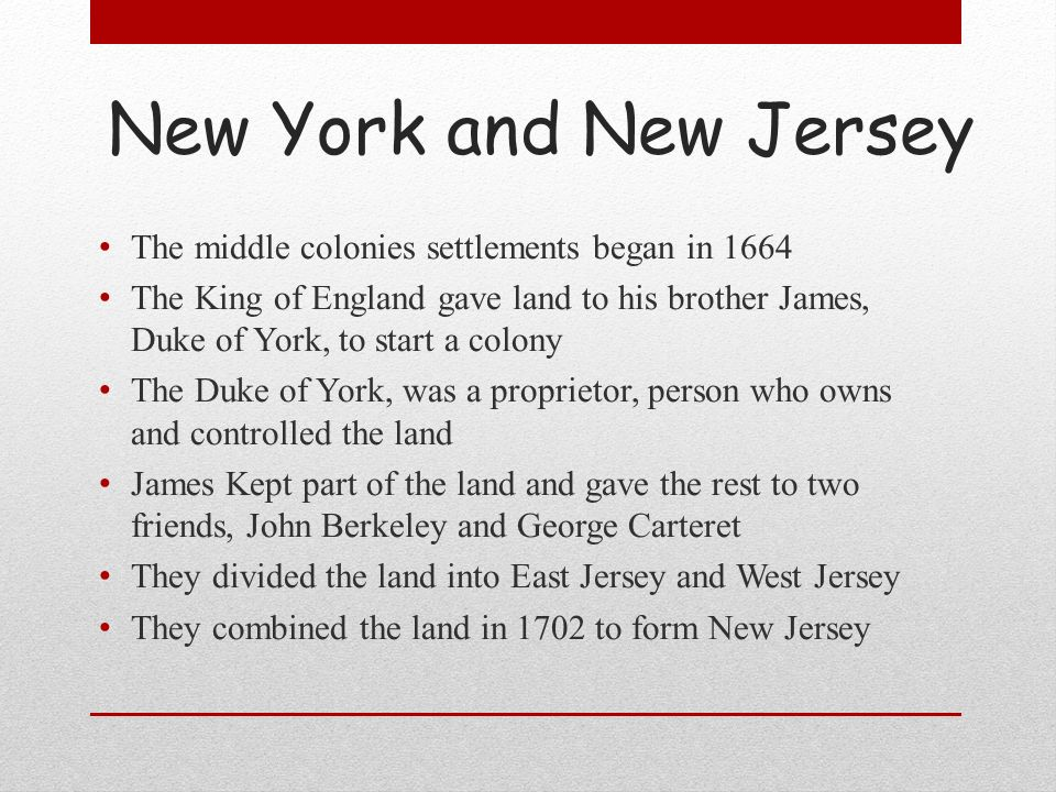 New York and New Jersey The middle colonies settlements began in 1664 The King of England gave land to his brother James, Duke of York, to start a col