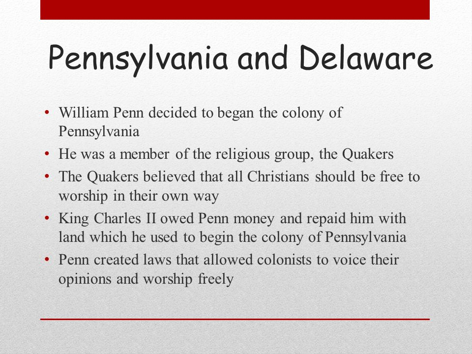 Pennsylvania and Delaware William Penn decided to began the colony of Pennsylvania He was a member of the religious group, the Quakers The Quakers bel