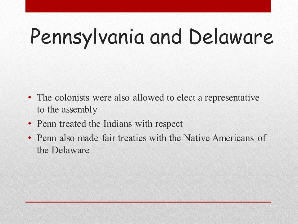 Pennsylvania and Delaware The colonists were also allowed to elect a representative to the assembly Penn treated the Indians with respect Penn also ma