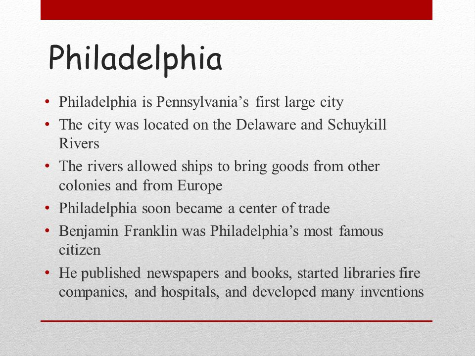 Philadelphia Philadelphia is Pennsylvanias first large city The city was located on the Delaware and Schuykill Rivers The rivers allowed ships to brin