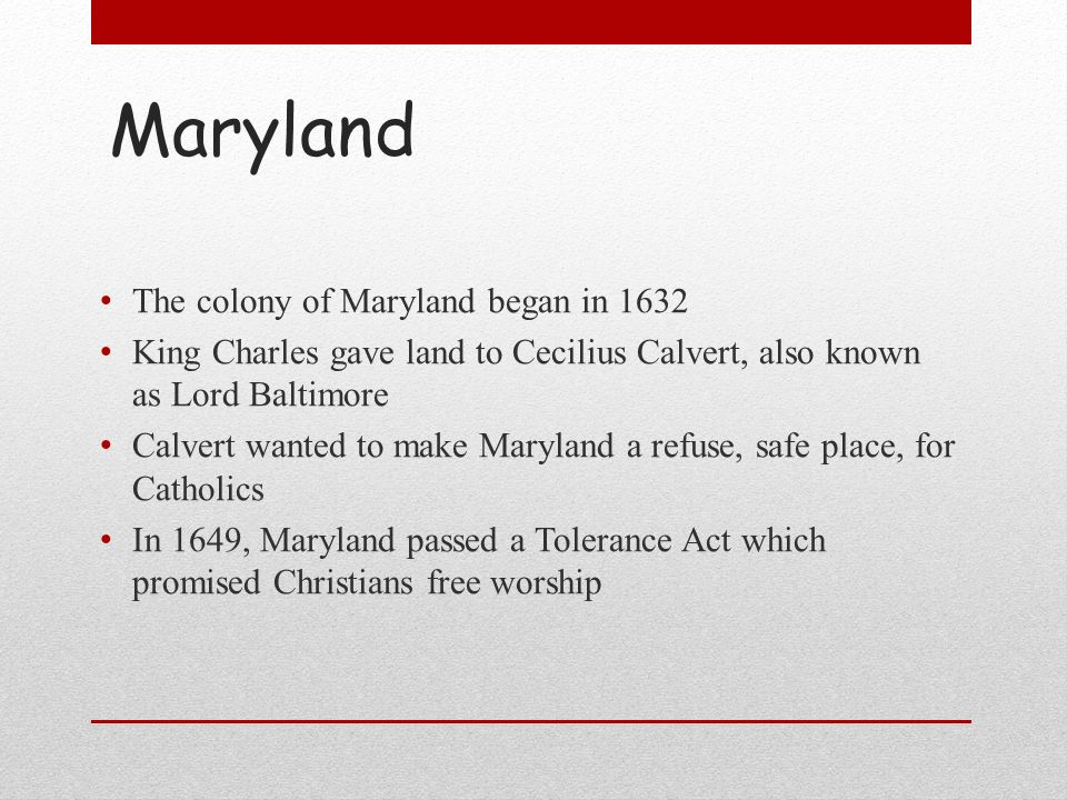 Maryland The colony of Maryland began in 1632 King Charles gave land to Cecilius Calvert, also known as Lord Baltimore Calvert wanted to make Maryland