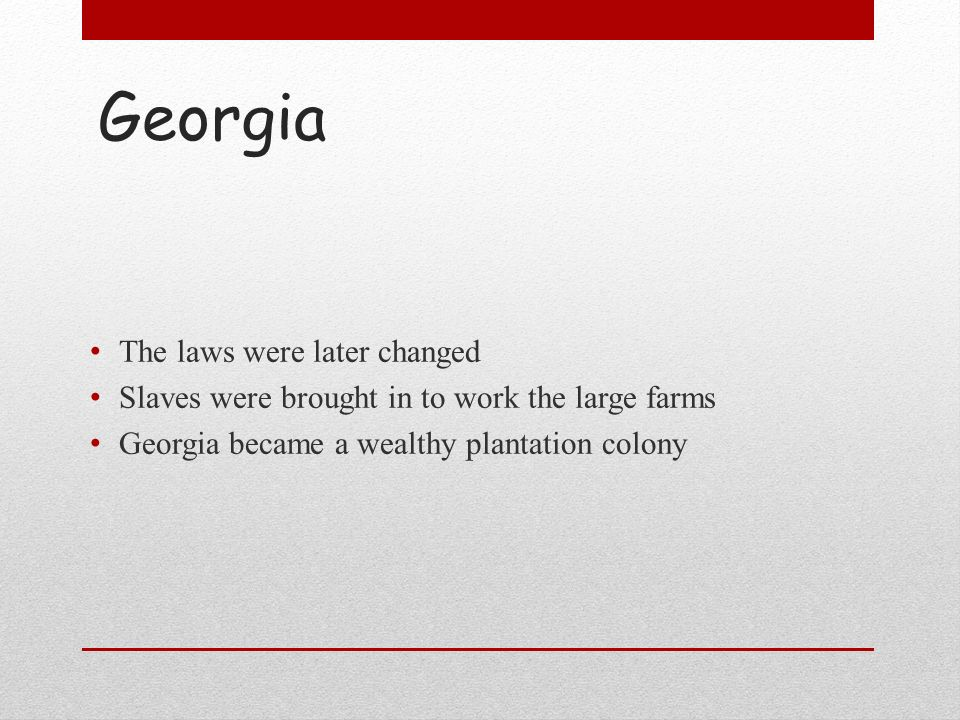Georgia The laws were later changed Slaves were brought in to work the large farms Georgia became a wealthy plantation colony