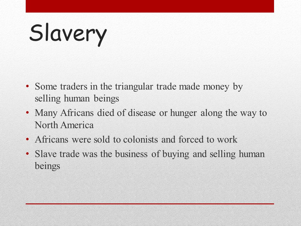 Slavery Some traders in the triangular trade made money by selling human beings Many Africans died of disease or hunger along the way to North America