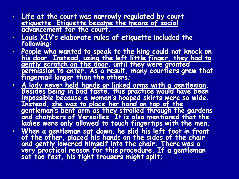 Life at the court was narrowly regulated by court etiquette. Etiquette became the means of social advancement for the court. Louis XIVs elaborate rule