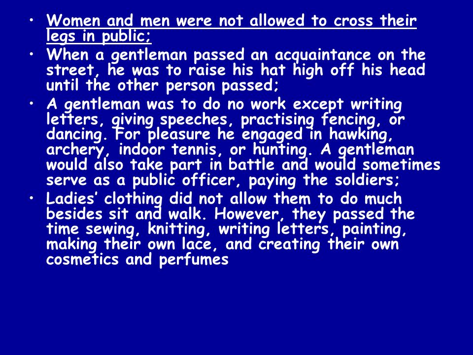 Women and men were not allowed to cross their legs in public; When a gentleman passed an acquaintance on the street, he was to raise his hat high off