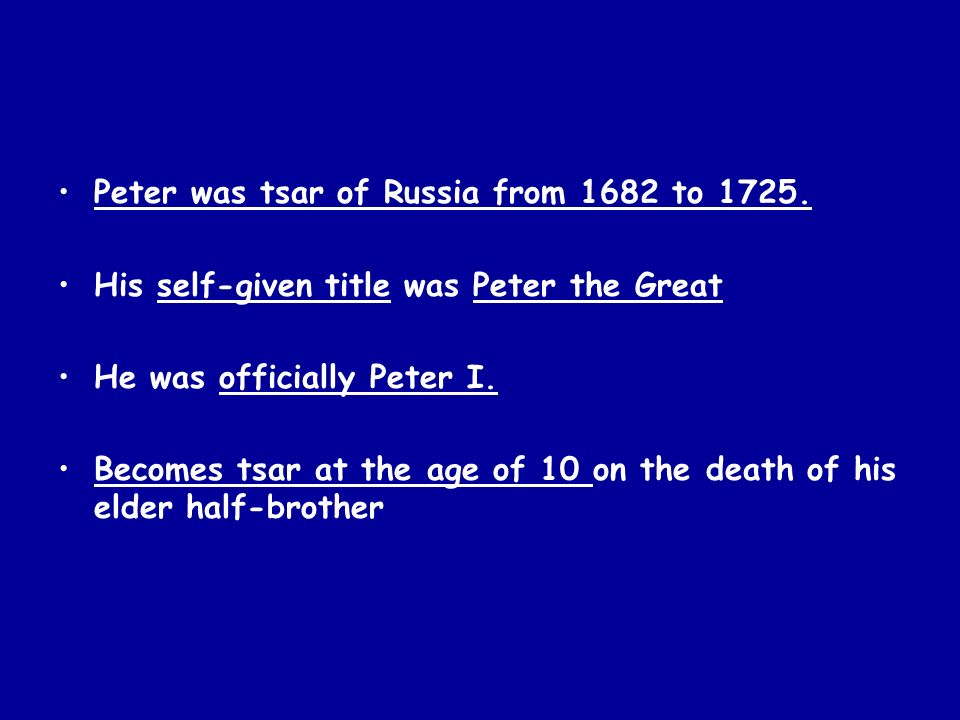 Peter was tsar of Russia from 1682 to 1725. His self-given title was Peter the Great He was officially Peter I. Becomes tsar at the age of 10 on the d
