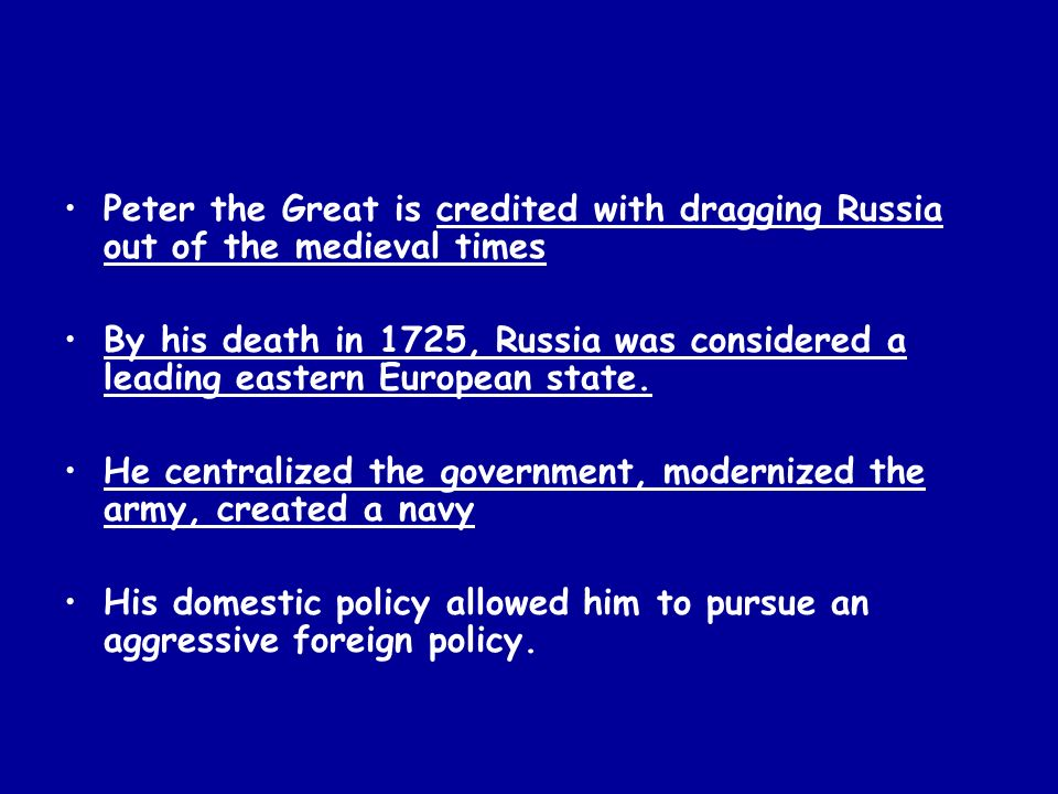 Peter the Great is credited with dragging Russia out of the medieval times By his death in 1725, Russia was considered a leading eastern European stat