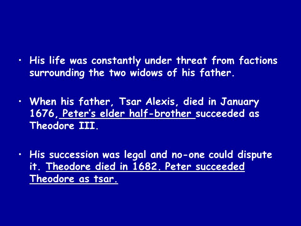 His life was constantly under threat from factions surrounding the two widows of his father. When his father, Tsar Alexis, died in January 1676, Peter