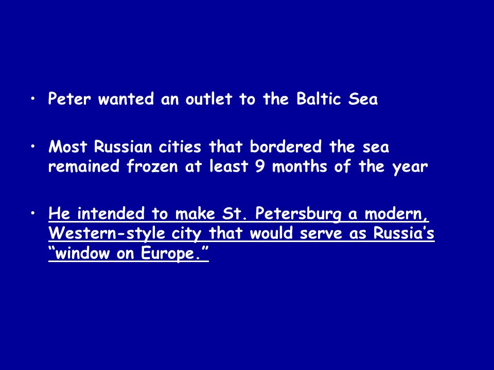 Peter wanted an outlet to the Baltic Sea Most Russian cities that bordered the sea remained frozen at least 9 months of the year He intended to make S