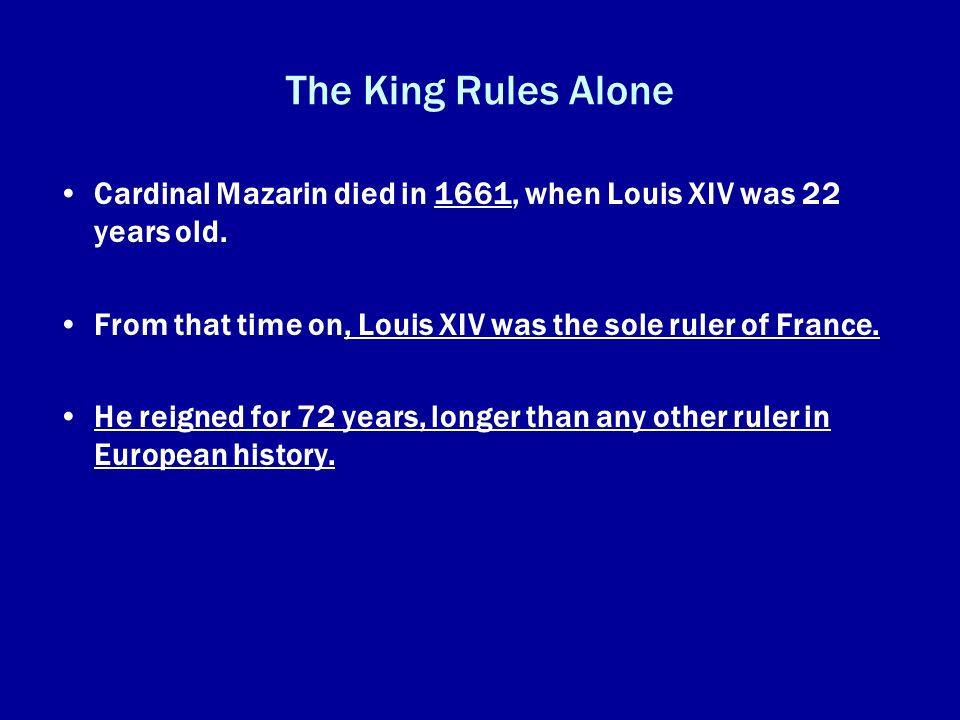The King Rules Alone Cardinal Mazarin died in 1661, when Louis XIV was 22 years old. From that time on, Louis XIV was the sole ruler of France. He rei