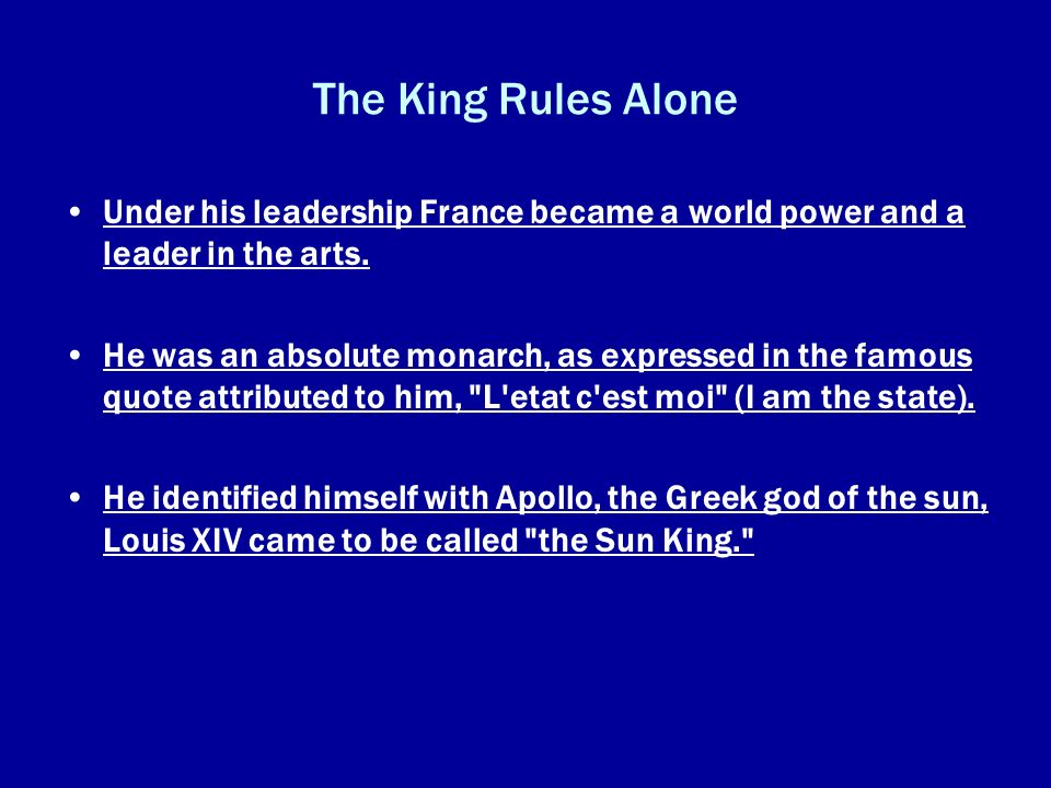 The King Rules Alone Under his leadership France became a world power and a leader in the arts. He was an absolute monarch, as expressed in the famous