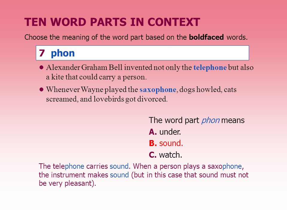 TEN WORD PARTS IN CONTEXT The word part phon means A. under. B. sound. C. watch. Alexander Graham Bell invented not only the telephone but also a kite