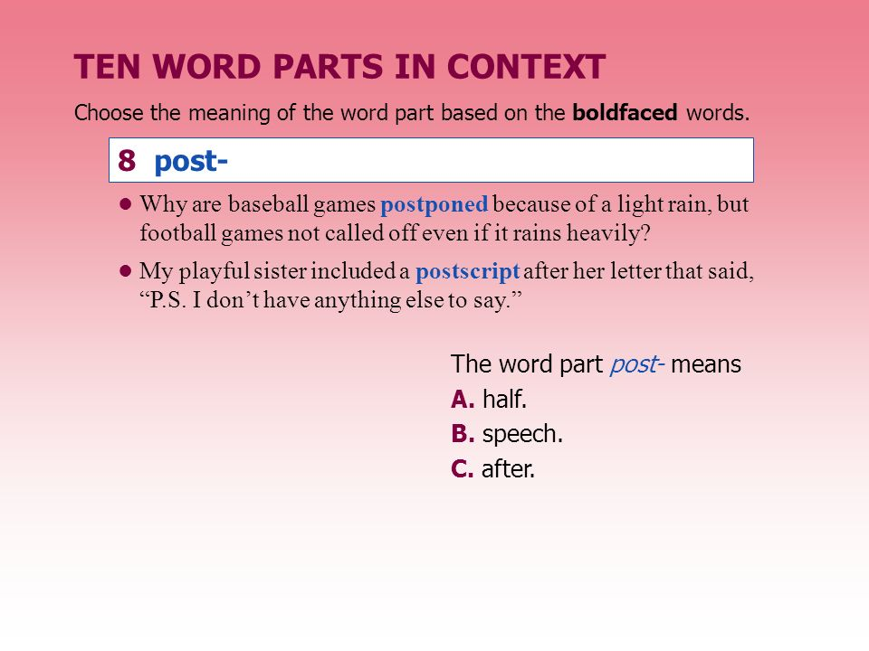 TEN WORD PARTS IN CONTEXT The word part post- means A. half. B. speech. C. after. Why are baseball games postponed because of a light rain, but footba