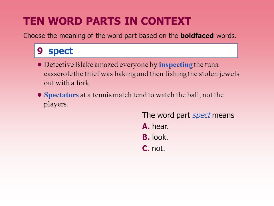 TEN WORD PARTS IN CONTEXT The word part spect means A. hear. B. look. C. not. Detective Blake amazed everyone by inspecting the tuna casserole the thi
