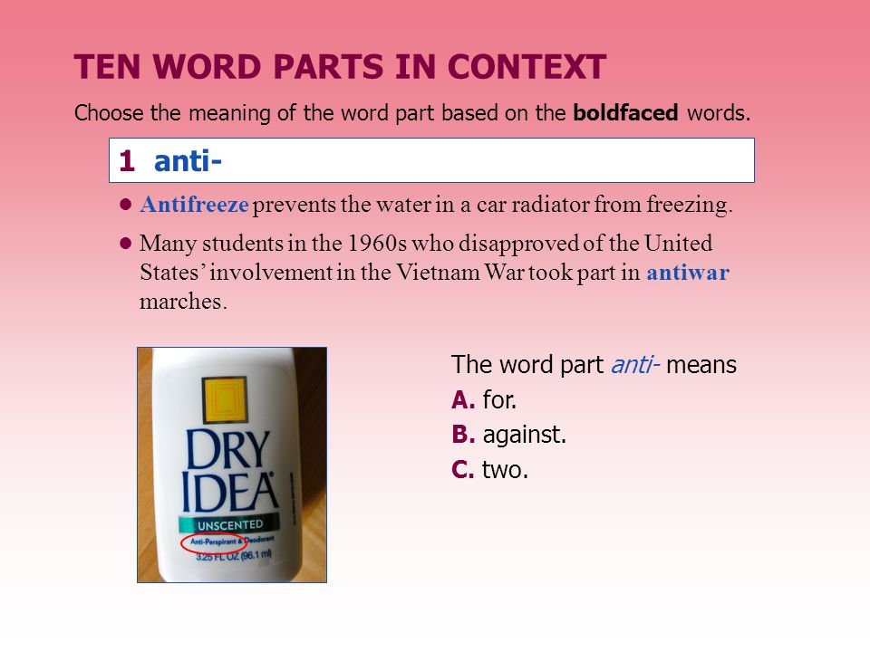 Choose the meaning of the word part based on the boldfaced words. 1 anti- The word part anti- means A. for. B. against. C. two. TEN WORD PARTS IN CONT