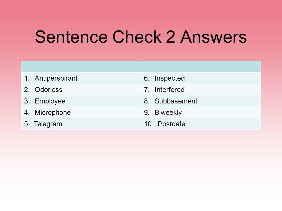 Sentence Check 2 Answers 1.Antiperspirant6.Inspected 2.Odorless7.Interfered 3.Employee8.Subbasement 4.Microphone9.Biweekly 5. Telegram10. Postdate