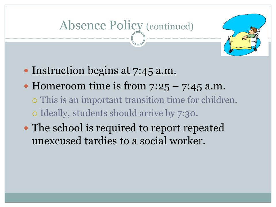 Absence Policy (continued) Instruction begins at 7:45 a.m. Homeroom time is from 7:25 – 7:45 a.m. This is an important transition time for children. I